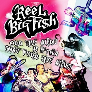 Reel_Big_Fish_-_Our_Live_Album_Is_Better_than_Your_Live_Album_cover